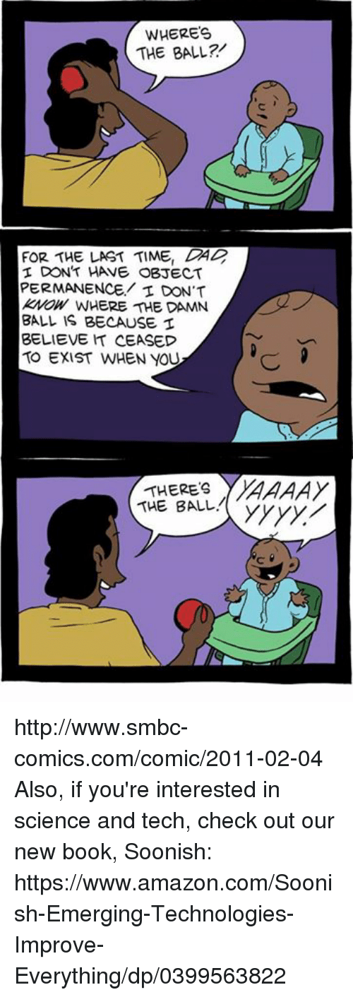 Dab: WHERES  THE BALL?  FOR THE LAST TIME, DAB  DON'T HANE OBJECT  PERMANENCE,/ I DON'T  kWOW WHERE THE DAMN  BALL IS BECAUSE  BELIEVE h CEASED  TO EXIST WHEN YOU  THERES  THE BALL http://www.smbc-comics.com/comic/2011-02-04  Also, if you're interested in science and tech, check out our new book, Soonish: https://www.amazon.com/Soonish-Emerging-Technologies-Improve-Everything/dp/0399563822