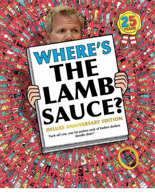 lambs: WHERE'S  THE  LAMB  SAUCE:?  DELUXE ANNIVERSARY EDITION  Fuck off you, you fat useless sack of Yankee dankee  doodle shite!'