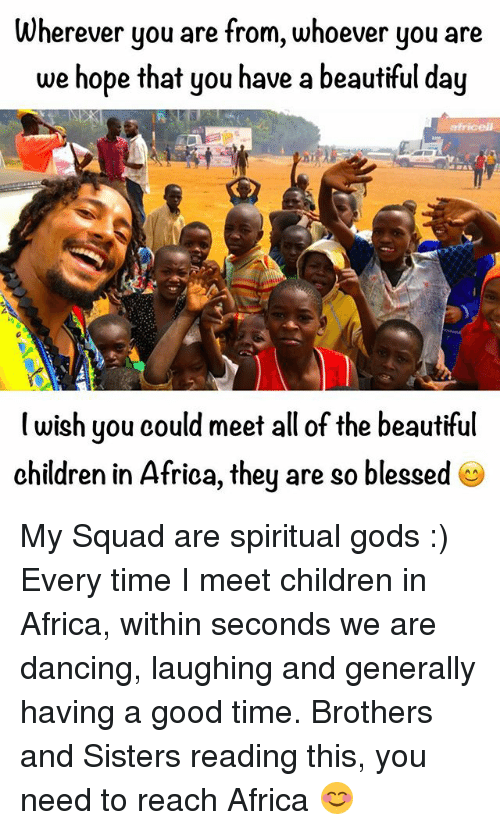 So Blessed: Wherever you are from, whoever you are  we hope that you have a beautiful day  wish you could meet all of the beautiful  children in Africa, they are so blessed My Squad are spiritual gods :) Every time I meet children in Africa, within seconds we are dancing, laughing and generally having a good time. Brothers and Sisters reading this, you need to reach Africa 😊
