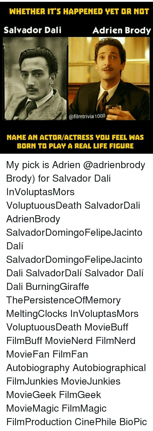 Memes, Salvador Dali, and Autobiography: WHETHER ITS HAPPENED VET DR NOT  Adrien Brody  Salvador Dali  @film trivia 1000  NAME AN ACTOR/ACTRESS YOU FEEL WAS  BORN TI PLAY A REAL LIFE FIGURE My pick is Adrien @adrienbrody Brody) for Salvador Dali ◇ InVoluptasMors VoluptuousDeath SalvadorDali AdrienBrody SalvadorDomingoFelipeJacintoDalí SalvadorDomingoFelipeJacintoDali SalvadorDalí Salvador Dalí Dali BurningGiraffe ThePersistenceOfMemory MeltingClocks InVoluptasMors VoluptuousDeath MovieBuff FilmBuff MovieNerd FilmNerd MovieFan FilmFan Autobiography Autobiographical FilmJunkies MovieJunkies MovieGeek FilmGeek MovieMagic FilmMagic FilmProduction CinePhile BioPic