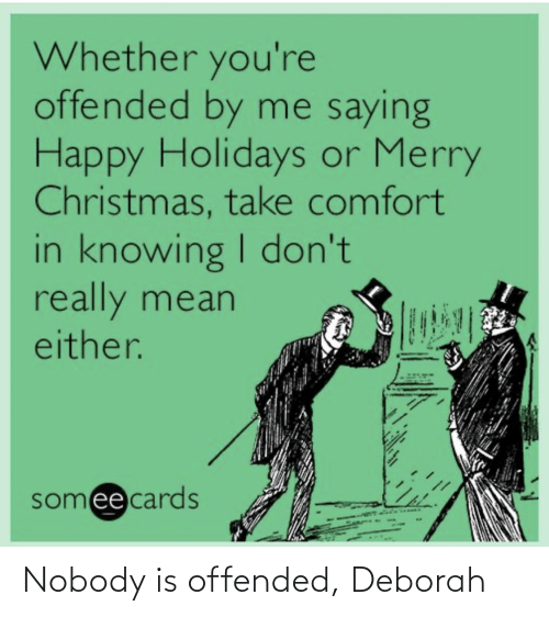 Deborah: Whether you're  offended by me saying  Happy Holidays or Merry  Christmas, take comfort  in knowing I don't  really mean  either.  somee cards Nobody is offended, Deborah