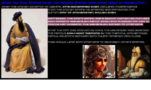 Sick Sikh: WhEW 7ME STKAN EMPtRE SAVE THE AF EMPIRE EVEN AFTER YEARS DF PERSECUndw  WHen THe AFGHan GOvernor OF KaSHmlr.  ATT a MOHammaD KHan.  DeCLareD inDePen Dence  From THe AFGHan EmPire. He arresTeD anD ImPriSOneD THe  Durran  Emir OF AFGHani STan, SHuJaH SHaH.  DISTresseD. THe Emirs wIFe's, WaFa Bee Gum conTacTeD PunuaB's  SIKH Emperor MaHaraJaH RanJIT SinGH anD PLeaDeD For Him TO  rescue Her HusBanD. THe MaHara.JaH aGreeD TO InTervene.  AFTer THe Emir was rescueD BY SIKHS. THe MaHara.JaH Was awarDeD  THer Famous KOH-I-NOOr DiamonD By THe THanKFuL AFGHan rouaL  Famiu. J. ReLaTIOnS BeTween BOTH ruLers remaineD Very CLOSe.  THey WOULD LaTer BOTH InTervene TO Save eaCH OTHers em Pires.