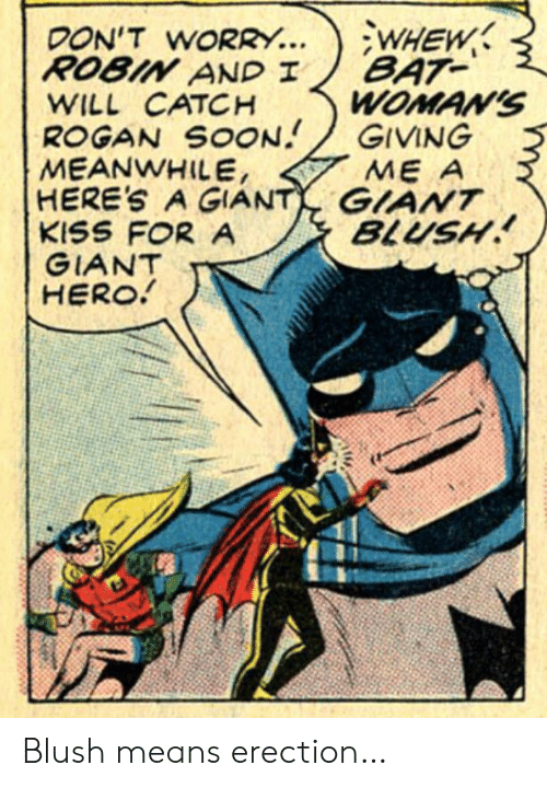 rogan: WHEW  BAT  WOMAN'S  GIVING  ME A  DON'T WORRY...  ROBIN AND I  WILL CATCH  ROGAN SOON  MEANWHILE,  HERE'S A GIANT GIANT  KISS FOR A  GIANT  HERO!  BLUSH Blush means erection…