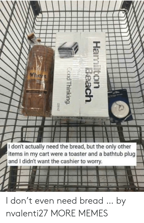 hamilton: Whezt  br  I don't actually need the bread, but the only other  items in my cart were a toaster and a bathtub plug  and I didn't want the cashier to worry.  Hamilton  Beach  Ccod Thinking  220142 I don't even need bread … by nvalenti27 MORE MEMES