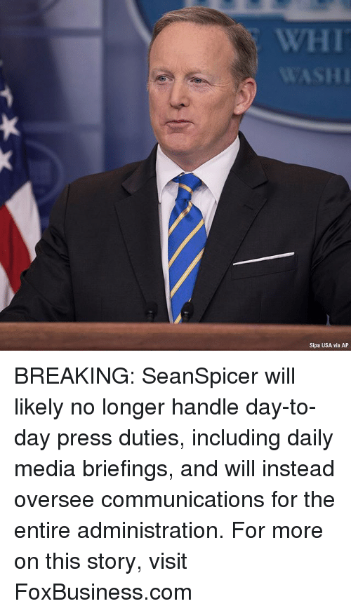 Memes, 🤖, and Usa: WHI  Sipa USA via AP BREAKING: SeanSpicer will likely no longer handle day-to-day press duties, including daily media briefings, and will instead oversee communications for the entire administration. For more on this story, visit FoxBusiness.com