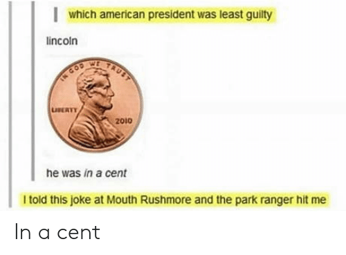 Cent: which american president was least guilty  lincoln  TAUST  TN COD  LUSERTY  2010  he was in a cent  I told this joke at Mouth Rushmore and the park ranger hit me In a cent