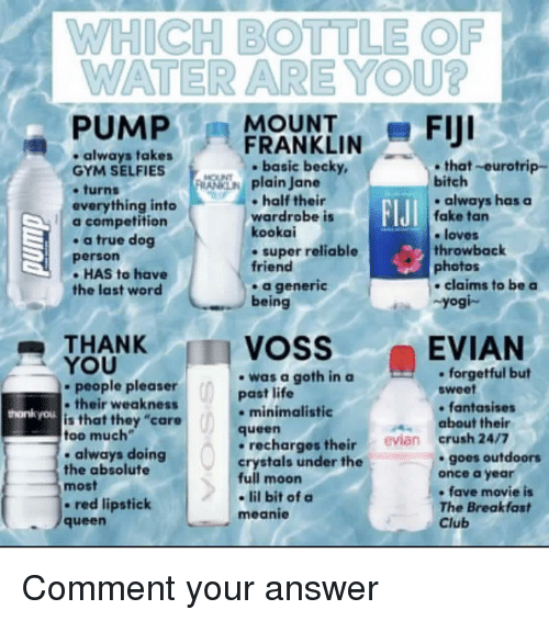 "Bitch, Club, and Crush: WHICH BOTTLE OF  WATER ARE YOU?  -PUMPFRANKLIN-FIJI  always takes  GYM SELFIES  .turns  everything into  a competition  . a true dog  person  - HAS to have  the last word  ,  . basic becky,  that-eurotrip-  plain Jane  bitch  half their  wardrobe is  kookai  . super reliable  friend  .always has  always haaSa  FIJI  fake tan  e loves  throwback  photos  a generic  being  claims to be a  Yogi-  THANK  YOU  VOSS  EVIAN  -was a goth in a  past life  . forgetful but  sweet  people pleaser  their weaknests  is that they ""care  too much  . always doing  the absolute  most  - red lipstick  queen  hankyou  minimalistic  fantasises  about their  queen  recharges their evian crush 24/7  crystals under the  full moon  - lil bit of a  meanie  goes outdoors  once a year  fave movie is  The Breakfast  Club Comment your answer"