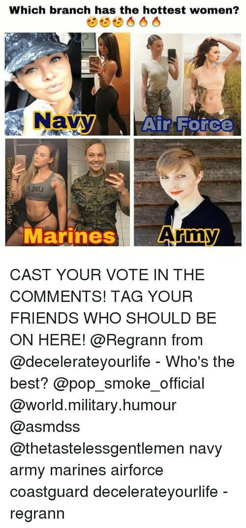 Friends, Memes, and Pop: Which branch has the hottest women?  Navy  Air Force  Marines  Army CAST YOUR VOTE IN THE COMMENTS! TAG YOUR FRIENDS WHO SHOULD BE ON HERE! @Regrann from @decelerateyourlife - Who's the best? @pop_smoke_official @world.military.humour @asmdss @thetastelessgentlemen navy army marines airforce coastguard decelerateyourlife - regrann