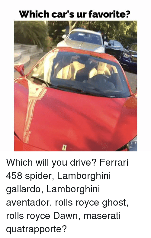Driving, Ferrari, and Memes: Which car's ur favorite? Which will you drive? Ferrari 458 spider, Lamborghini gallardo, Lamborghini aventador, rolls royce ghost, rolls royce Dawn, maserati quatrapporte?
