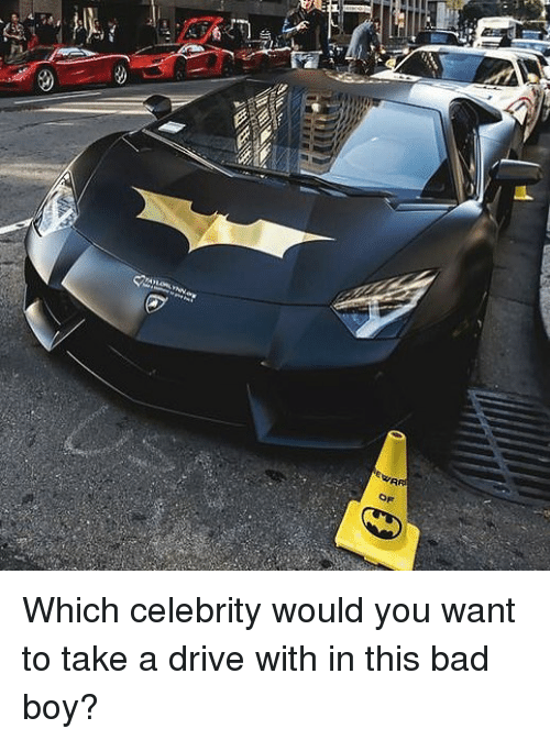Bad, Memes, and Drive: Which celebrity would you want to take a drive with in this bad boy?