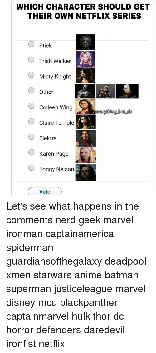 Colleen: WHICH CHARACTER SHOULD GET  THEIR OWN NETFLIX SERIES  Stick  Trish Walker  Misty Knight  OOther  O Colleen Wing  Claire Temple  OElektra  Karen Page  Foggy Nelson  Vote Let's see what happens in the comments nerd geek marvel ironman captainamerica spiderman guardiansofthegalaxy deadpool xmen starwars anime batman superman justiceleague marvel disney mcu blackpanther captainmarvel hulk thor dc horror defenders daredevil ironfist netflix