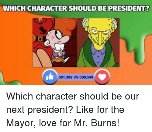 Mr. Burns: WHICH CHARACTERSHOULD BE PRESIDENT  001,398 vs 000,549 Which character should be our next president? Like for the Mayor, love for Mr. Burns!