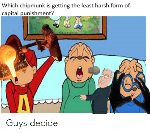 Capital, Harsh, and Chipmunk: Which chipmunk is getting the least harsh form of  capital punishment? Guys decide
