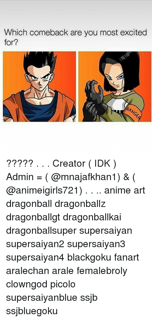 Excitment: Which comeback are you most excited  for? ????? . . . Creator ( IDK ) Admin = ( @mnajafkhan1) & ( @animeigirls721) . . .. anime art dragonball dragonballz dragonballgt dragonballkai dragonballsuper supersaiyan supersaiyan2 supersaiyan3 supersaiyan4 blackgoku fanart aralechan arale femalebroly clowngod picolo supersaiyanblue ssjb ssjbluegoku