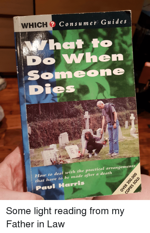 Funny, Death, and How To: WHICH  Consu mer Guides  O VWhen  im  How to deal with the practical arrangements  that have to be made after a death  Harris Some light reading from my Father in Law