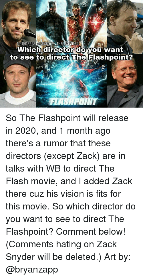 Memes, Vision, and Movie: Which director do you want  to see to direct he Flashpoint? So The Flashpoint will release in 2020, and 1 month ago there's a rumor that these directors (except Zack) are in talks with WB to direct The Flash movie, and I added Zack there cuz his vision is fits for this movie. So which director do you want to see to direct The Flashpoint? Comment below! (Comments hating on Zack Snyder will be deleted.) Art by: @bryanzapp
