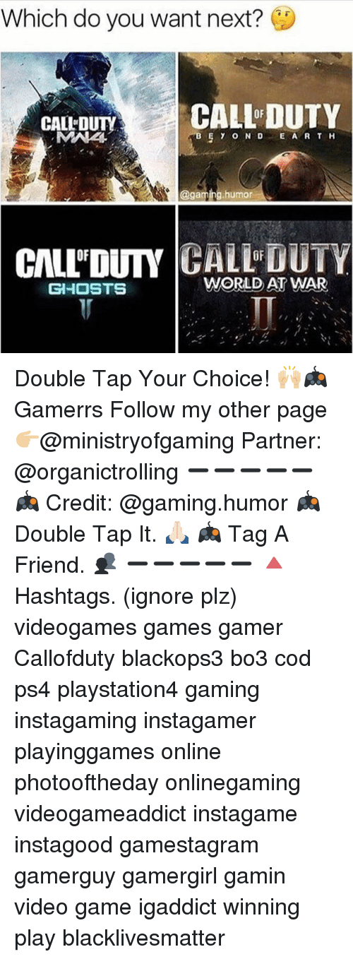 Galles: Which do you want next?  CALL DUTY  CALLEDUTY  D  E A R T H  @gaming humor  GALL DUTY  CALLDUTY  WORLD AT WAR  GHOSTS Double Tap Your Choice! 🙌🏼🎮 Gamerrs Follow my other page👉🏼@ministryofgaming Partner: @organictrolling ➖➖➖➖➖ 🎮 Credit: @gaming.humor 🎮 Double Tap It. 🙏🏻 🎮 Tag A Friend. 👥 ➖➖➖➖➖ 🔺Hashtags. (ignore plz) videogames games gamer Callofduty blackops3 bo3 cod ps4 playstation4 gaming instagaming instagamer playinggames online photooftheday onlinegaming videogameaddict instagame instagood gamestagram gamerguy gamergirl gamin video game igaddict winning play blacklivesmatter