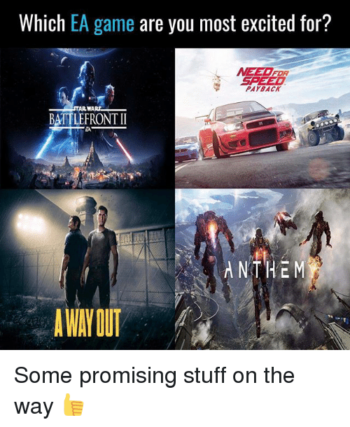 Memes, Star Wars, and Game: Which EA game are you most excited for?  MEET FOR  SPEED  PAYBACK  STAR WARS  BATTLEFRONT II  ANTHEM  AWAY OUT Some promising stuff on the way 👍