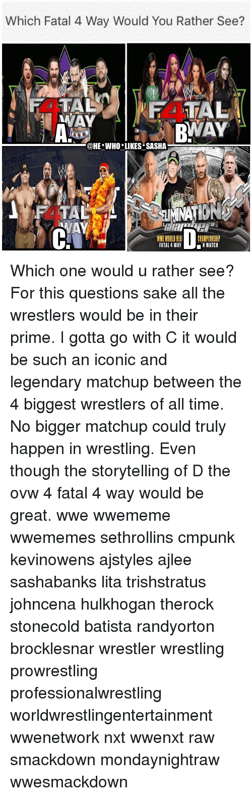Batista: Which Fatal 4 Way Would You Rather See?  @HE WHO LIKES SASHA  TA  FATAL 4 WAY  MATCH Which one would u rather see? For this questions sake all the wrestlers would be in their prime. I gotta go with C it would be such an iconic and legendary matchup between the 4 biggest wrestlers of all time. No bigger matchup could truly happen in wrestling. Even though the storytelling of D the ovw 4 fatal 4 way would be great. wwe wwememe wwememes sethrollins cmpunk kevinowens ajstyles ajlee sashabanks lita trishstratus johncena hulkhogan therock stonecold batista randyorton brocklesnar wrestler wrestling prowrestling professionalwrestling worldwrestlingentertainment wwenetwork nxt wwenxt raw smackdown mondaynightraw wwesmackdown