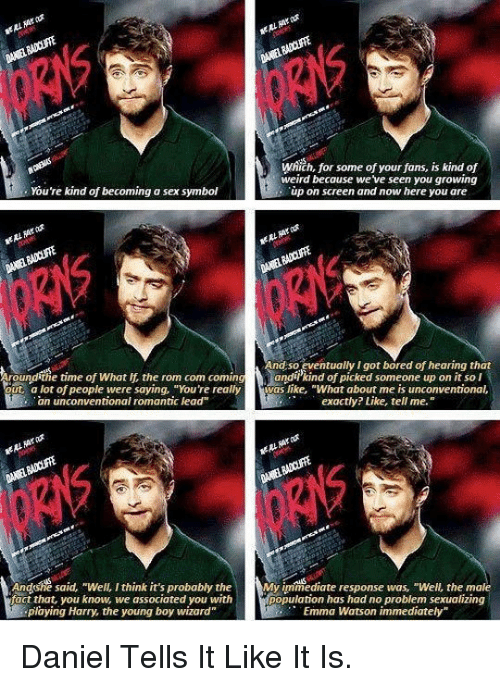 """unconventional: Which, for some of your fans, is kind of  weird because weve seen you growing  ùp on screen and now here you are  You're kind of becoming a sex symbol  nd so eventually I got bored of hearing that  oundithe time of What If the rom com comingandikind of picked someone up on it so l  ut a lot of people were saying, """"You're reallyvas like, """"What about me is unconventional,  .an unconventional romantic lead  exactly? Like, tell me.  Andsshé said, Well. I think it's probably the y iimediate response was, """"Well, the mole  population has had no problem sexualizing  fact that, you know, we associated you with  playing Harry, the young boy wizard""""  Emma Watson immediately <p>Daniel Tells It Like It Is.</p>"""