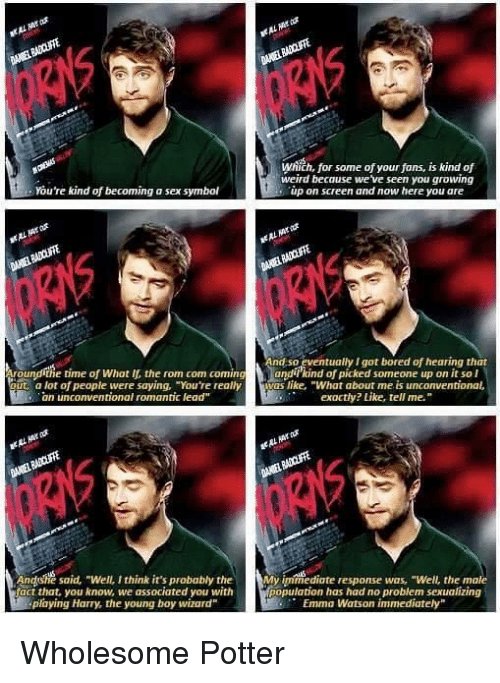 """unconventional: Which, for some of your fans, is kind of  weird because we ve seen you growing  up on screen and now here you are  You're kind of becoming a sex symbol  nd so eventually I got bored of hearing that  Aroundithe time of What lf, the rom com comingandikind of picked someone up on it sol  out a lot of people were saying, """"You're reallyivas like, """"What about me is unconventional,  an unconventional romantic lead""""  exactly? Like, tell me.""""  gi  5  Andshe said, """"Well, I think it's probably theMymmediate response was, """"Well, the male  fact that, you know, we associated you with  population has had no problem sexualizing  Emma Watson immediately""""  playing Harry, the young boy wizard"""" Wholesome Potter"""