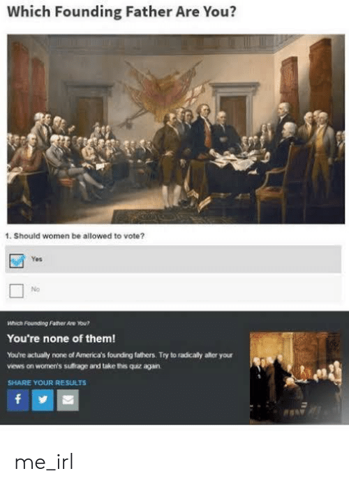 Womens: Which Founding Father Are You?  1. Should women be allowed to vote?  Yes  No  Which Founding Father Are ou?  You're none of them!  You're actually none of America's fourding fathers. Try to radicaly alter your  views on women's sufrage and take this quiz again  SHARE YOUR RESULTS  f me_irl