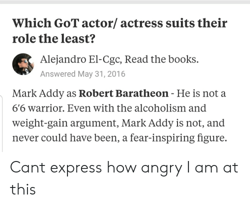 mark addy: Which GoT actor/ actress suits their  role the least?  Alejandro El-Cgc, Read the books.  Answered May 31, 2016  Mark Addy as Robert Baratheon - He is not a  66 warrior. Even with the alcoholism and  weight-gain argument, Mark Addy is not, and  never could have been, a fear-inspiring figure. Cant express how angry I am at this