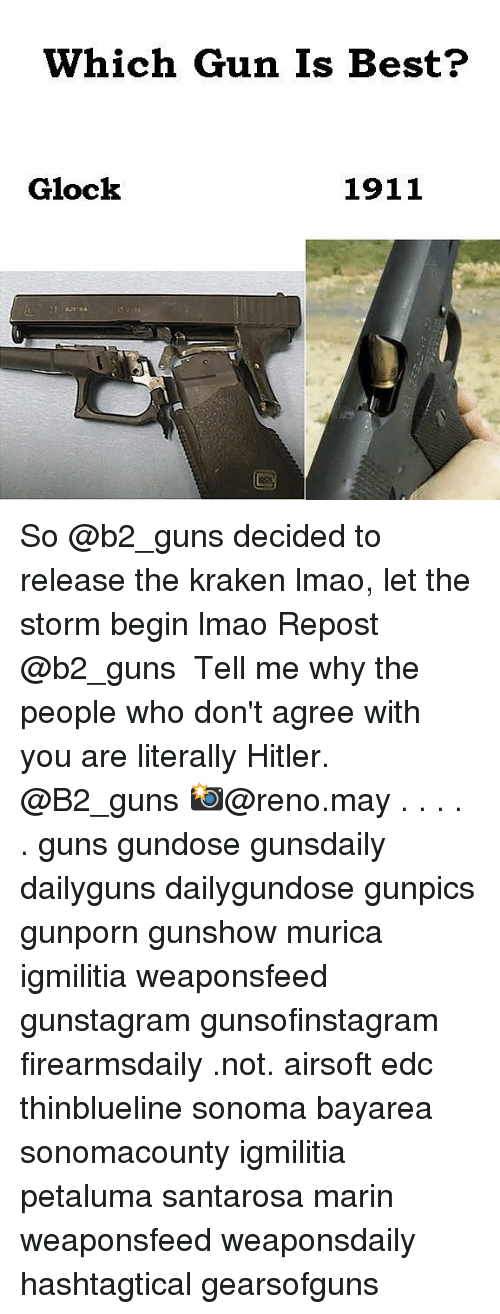 Hitlerism: Which Gun Is Best?  Glock  1911 So @b2_guns decided to release the kraken lmao, let the storm begin lmao Repost @b2_guns ・・・ Tell me why the people who don't agree with you are literally Hitler. @B2_guns 📸@reno.may . . . . . guns gundose gunsdaily dailyguns dailygundose gunpics gunporn gunshow murica igmilitia weaponsfeed gunstagram gunsofinstagram firearmsdaily .not. airsoft edc thinblueline sonoma bayarea sonomacounty igmilitia petaluma santarosa marin weaponsfeed weaponsdaily hashtagtical gearsofguns