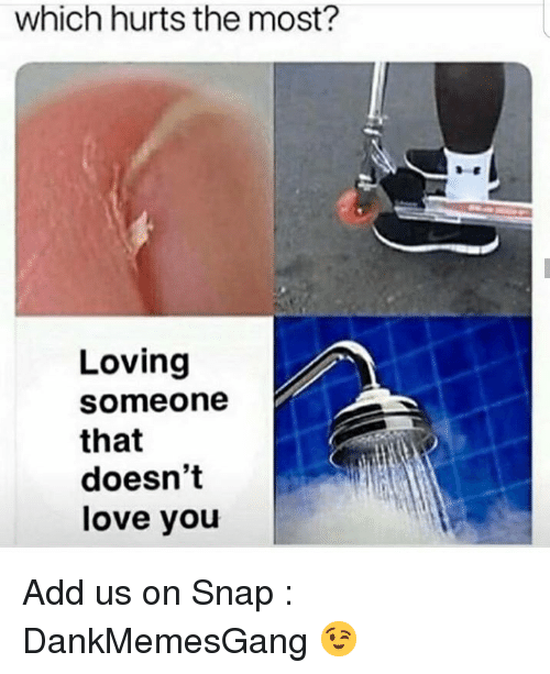 Love, Memes, and 🤖: which hurts the most?  Loving  someone  that  doesn't  love you Add us on Snap : DankMemesGang 😉