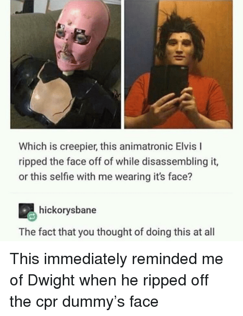 Cpr Dummy: Which is creepier, this animatronic Elvis I  ripped the face off of while disassembling it,  or this selfie with me wearing it's face?  hickorysbane  The fact that you thought of doing this at all