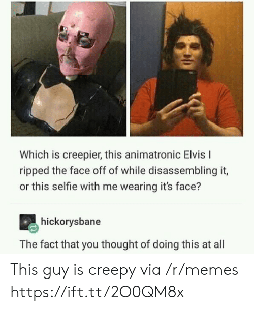 elvis: Which is creepier, this animatronic Elvis I  ripped the face off of while disassembling it,  or this selfie with me wearing it's face?  hickorysbane  The fact that you thought of doing this at all This guy is creepy via /r/memes https://ift.tt/2O0QM8x
