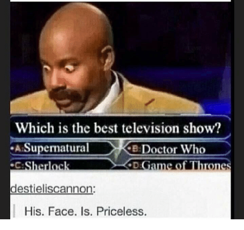 cke: Which is the best television show?  Supernatural  CKE Doctor Who  ameo Throne  Sherloc  destieliscannon:  His. Face. Is. Priceless.