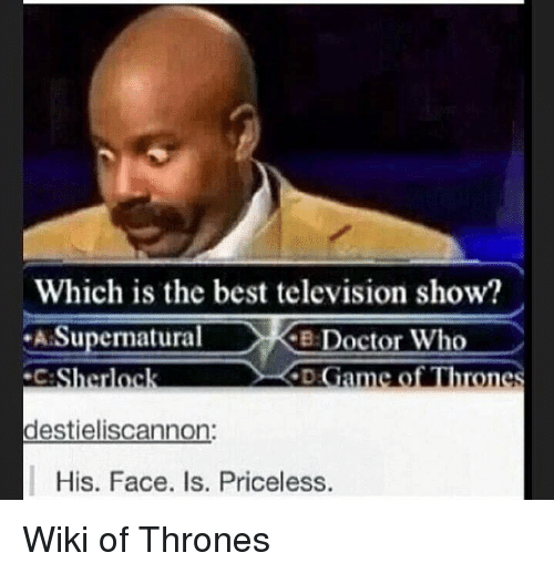 cke: Which is the best television show?  Supernatural  CKE Doctor Who  ameo Throne  Sherloc  destieliscannon:  His. Face. Is. Priceless. Wiki of Thrones