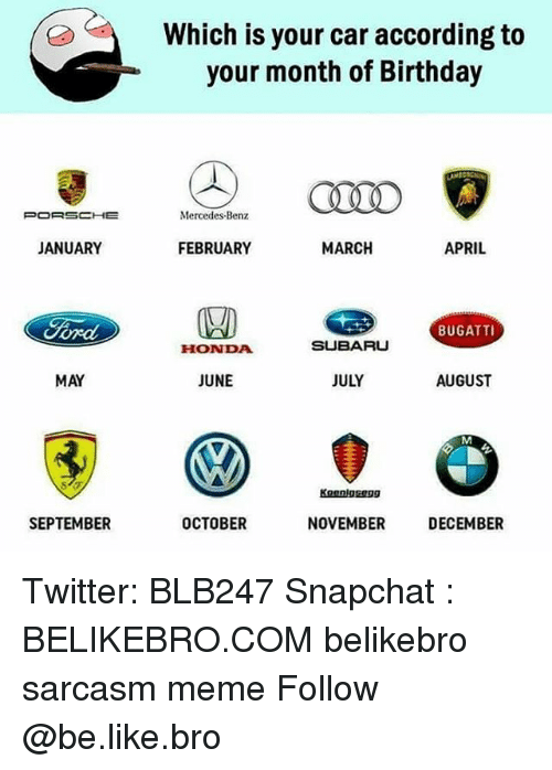 Be Like, Birthday, and Honda: Which is your car according to  your month of Birthday  Mercedes-Benz  JANUARY  FEBRUARY  MARCH  APRIL  BUGATTI  HONDA  SUBARU  MAY  JUNE  JULY  AUGUST  SEPTEMBER  OCTOBER  NOVEMBER  DECEMBER Twitter: BLB247 Snapchat : BELIKEBRO.COM belikebro sarcasm meme Follow @be.like.bro