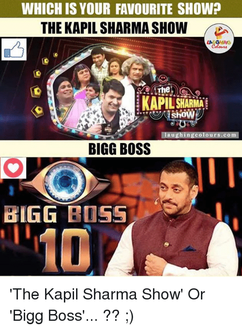 bigg boss: WHICH IS YOUR FAVOURITE SHOW?  THE KAPIL SHARMA SHOW  The  KAPIL SHARMA  shoW  laughing colours.com  BIGG BOSS  BIGG BOSS 'The Kapil Sharma Show' Or 'Bigg Boss'... ?? ;)