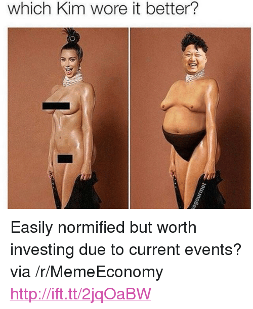 "current events: which Kim wore it better? <p>Easily normified but worth investing due to current events? via /r/MemeEconomy <a href=""http://ift.tt/2jqOaBW"">http://ift.tt/2jqOaBW</a></p>"