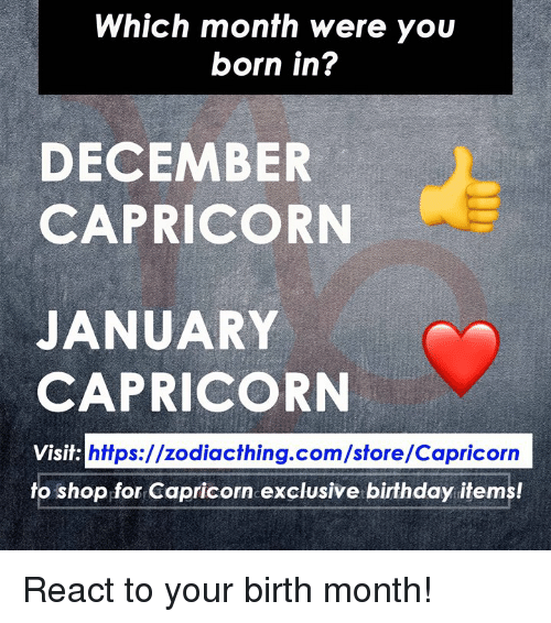 Birthday, Capricorn, and Com: Which month were you  born in?  DECEMBER  CAPRICORN  JANUARY  CAPRICORN  https://zodiacthing.com/store/Capricorn  fo shop for Capricorn exclusive birthday items! React to your birth month!