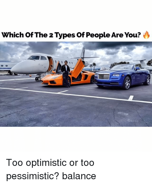 2 Types Of People: Which Of The 2 Types of People Are You?  IC Too optimistic or too pessimistic? balance
