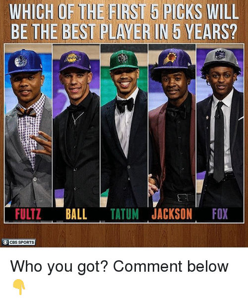 Memes, Sports, and Cbs: WHICH OF THE FIRST 5 PIGKS WILL  BE THE BEST PLAYER IN 5 YEARS?  FULTZ BALL TATUM JACKSON FO  CBS SPORTS Who you got? Comment below👇