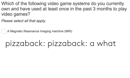 mri: Which of the following video game systems do you currently  own and have used at least once in the past 3 months to play  video games?  Please select all that apply.  0  A Magnetic Resonance Imaging machine (MRI) pizzaback: pizzaback: a what