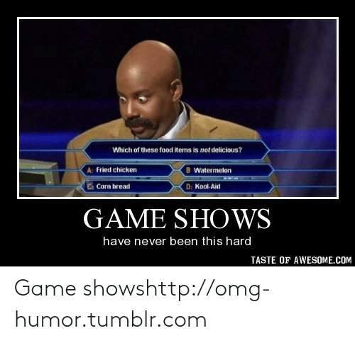 game shows: Which of these food tems is not delicious?  A: Fried chicken  B Watermelon  D: Kool. Aid  Corn bread  GAME SHOWS  have never been this hard  TASTE OF AWESOME.COM Game showshttp://omg-humor.tumblr.com