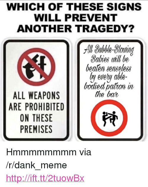 "senseless: WHICH OF THESE SIGNS  WILL PREVENT  ANOTHER TRAGEDY?  All Bubble-Bluind  Babies will be  beaten senseless  ly evety ahle-  bodied pation in  the bat  ALL WEAPONS  ARE PROHIBITED  ON THESE  PREMISES <p>Hmmmmmmmm via /r/dank_meme <a href=""http://ift.tt/2tuowBx"">http://ift.tt/2tuowBx</a></p>"
