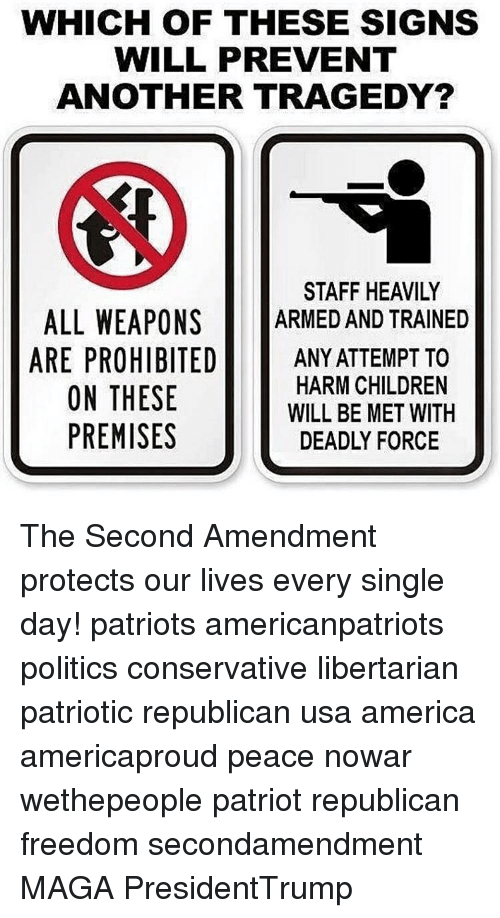 Libertarianism: WHICH OF THESE SIGNS  WILL PREVENT  ANOTHER TRAGEDY?  STAFF HEAVILY  ALL WEAPONS  ARMED AND TRAINED  ARE PROHIBITED  ANY ATTEMPT TO  HARM CHILDREN  ON THESE  WILL BE MET WITH  PREMISES  DEADLY FORCE The Second Amendment protects our lives every single day! patriots americanpatriots politics conservative libertarian patriotic republican usa america americaproud peace nowar wethepeople patriot republican freedom secondamendment MAGA PresidentTrump
