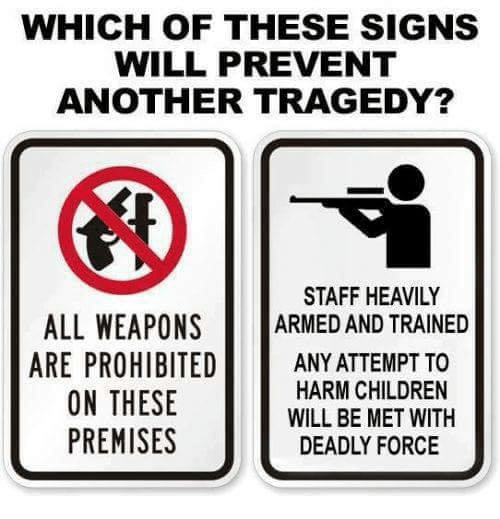 Children, Memes, and 🤖: WHICH OF THESE SIGNS  WILL PREVENT  ANOTHER TRAGEDY?  STAFF HEAVILY  ALL WEAPONS ARMED AND TRAINED  ARE PROHIBITEDANY ATTEMPT TO  HARM CHILDREN  WILL BE MET WITH  DEADLY FORCE  ON THESE  PREMISES