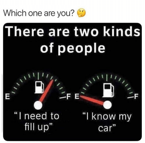 "you there: Which one are you?  There are two kinds  of people  FE  |E  -F  ""I need to  ""I know my  fill up  car"""