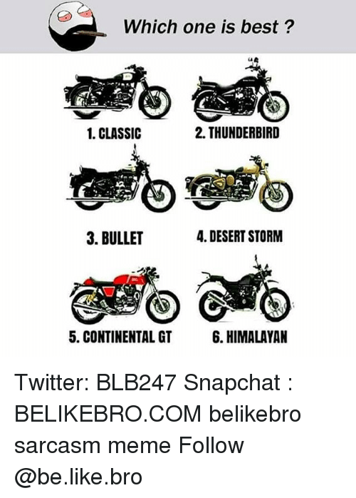 Be Like, Meme, and Memes: Which one is best?  CA  1. CLASSIC  2. THUNDERBIRD  .43  3. BULLET  4. DESERT STORM  5. CONTINENTAL GT  6. HIMALAYAN Twitter: BLB247 Snapchat : BELIKEBRO.COM belikebro sarcasm meme Follow @be.like.bro