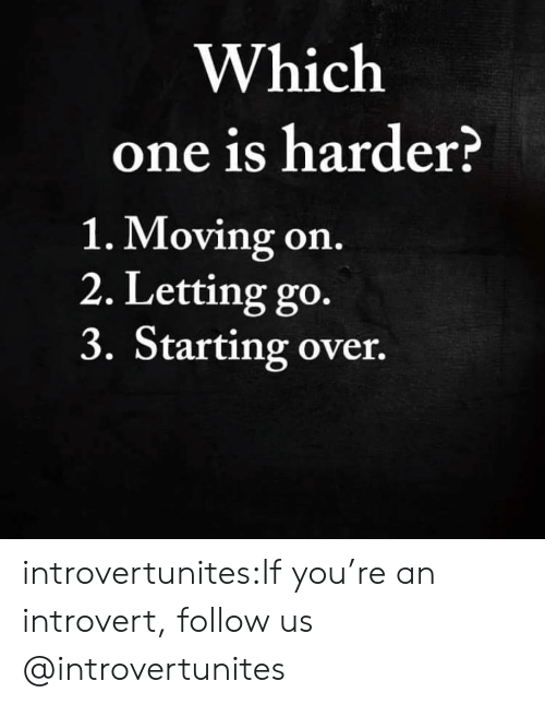 moving on: Which  one is harder?  1. Moving on.  2. Letting go.  3. Starting over. introvertunites:If you're an introvert, follow us @introvertunites​