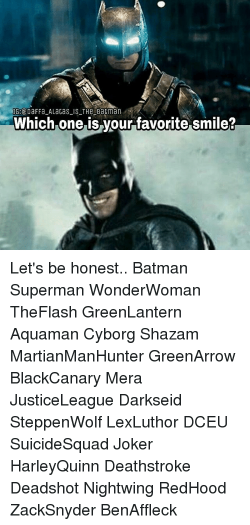 Batman, Joker, and Memes: Which one is vourfavorite smile? Let's be honest.. Batman Superman WonderWoman TheFlash GreenLantern Aquaman Cyborg Shazam MartianManHunter GreenArrow BlackCanary Mera JusticeLeague Darkseid SteppenWolf LexLuthor DCEU SuicideSquad Joker HarleyQuinn Deathstroke Deadshot Nightwing RedHood ZackSnyder BenAffleck