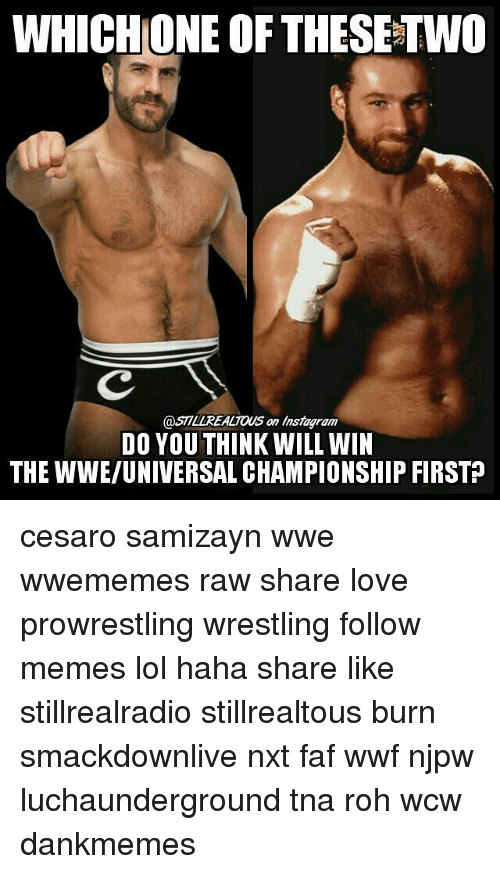 faf: WHICH ONE OF THESETWO  @ST7LLREALTOUS an instagram  DO YOU THINK WILL WIN  THE WWE/UNIVERSAL CHAMPIONSHIP FIRSTP cesaro samizayn wwe wwememes raw share love prowrestling wrestling follow memes lol haha share like stillrealradio stillrealtous burn smackdownlive nxt faf wwf njpw luchaunderground tna roh wcw dankmemes