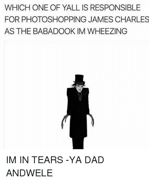 Memes, 🤖, and Dads: WHICH ONE OF YALLIS RESPONSIBLE  FOR PHOTOSHOPPING JAMES CHARLES  AS THE BABADOOK IM WHEEZING IM IN TEARS -YA DAD ANDWELE